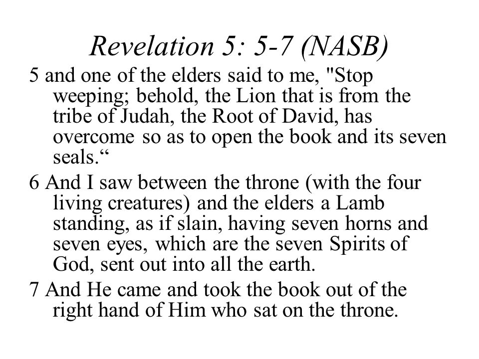 Revelation 5: 5-7 (NASB) 5 and one of the elders said to me, Stop weeping; behold, the Lion that is from the tribe of Judah, the Root of David, has overcome so as to open the book and its seven seals.
