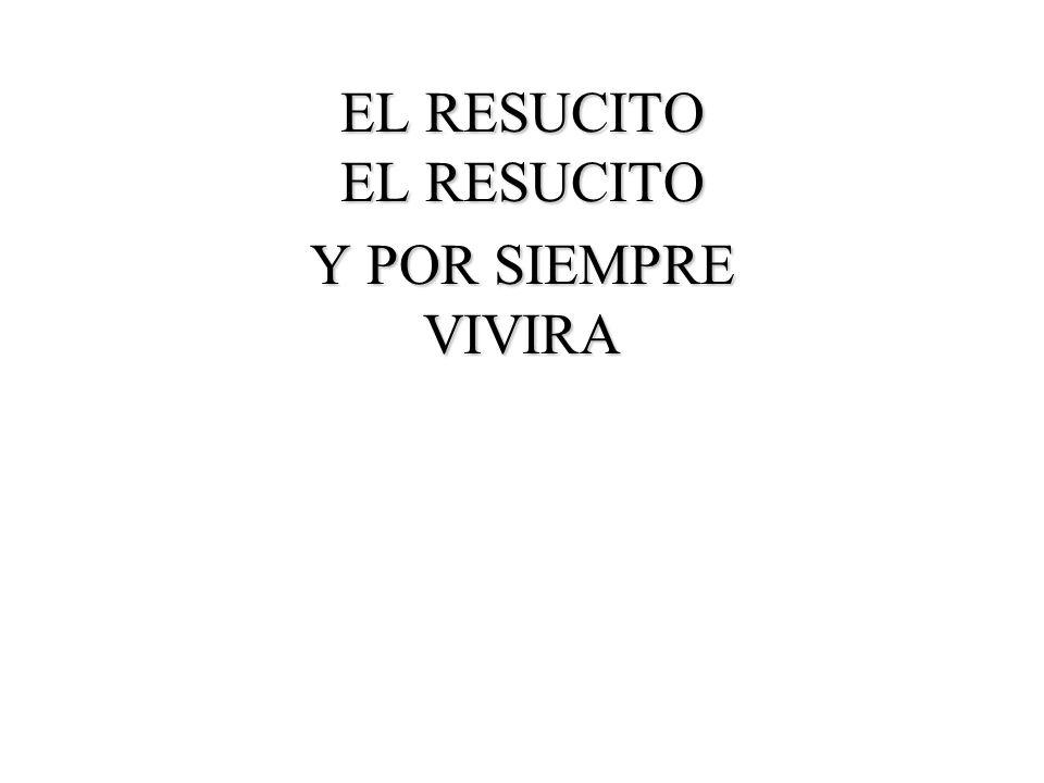 EL RESUCITO EL RESUCITO Y POR SIEMPRE VIVIRA