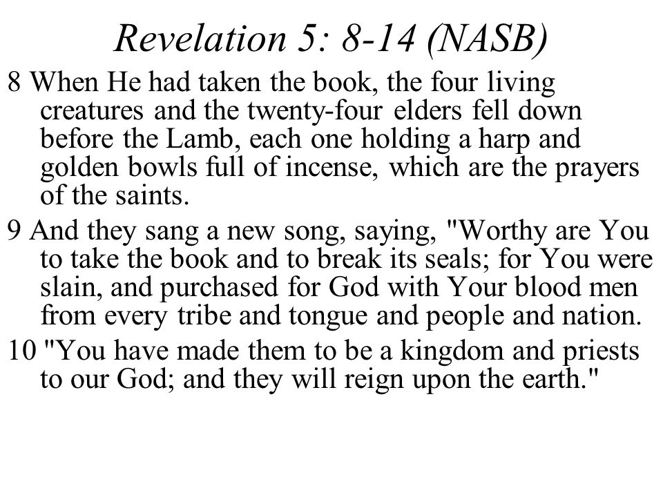 Revelation 5: 8-14 (NASB) 8 When He had taken the book, the four living creatures and the twenty-four elders fell down before the Lamb, each one holdi