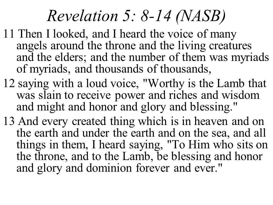 Revelation 5: 8-14 (NASB) 11 Then I looked, and I heard the voice of many angels around the throne and the living creatures and the elders; and the number of them was myriads of myriads, and thousands of thousands, 12 saying with a loud voice, Worthy is the Lamb that was slain to receive power and riches and wisdom and might and honor and glory and blessing. 13 And every created thing which is in heaven and on the earth and under the earth and on the sea, and all things in them, I heard saying, To Him who sits on the throne, and to the Lamb, be blessing and honor and glory and dominion forever and ever.