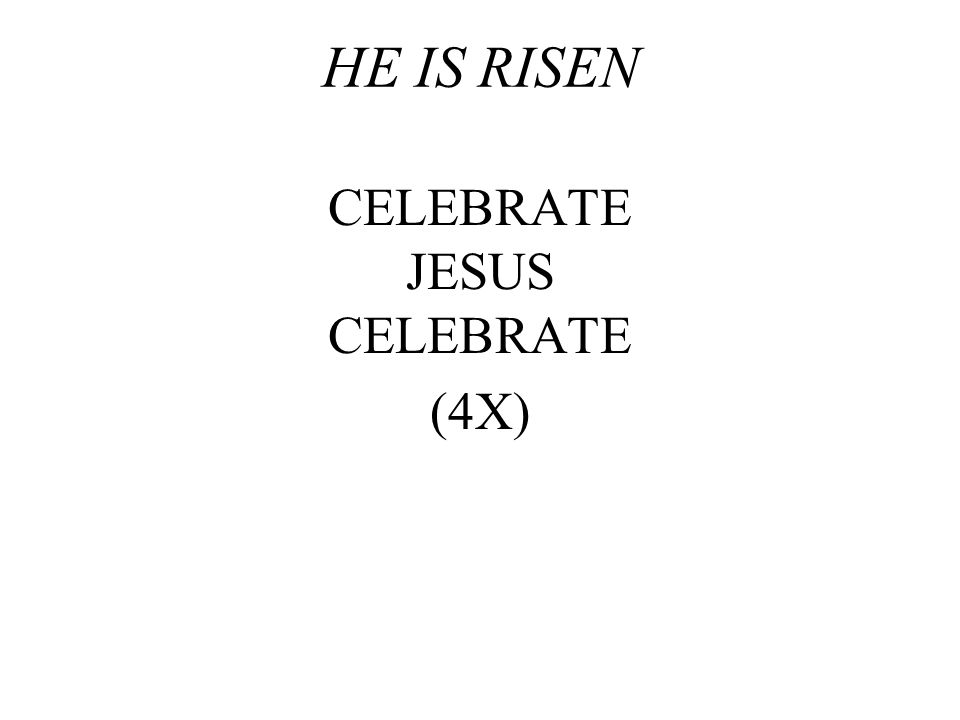 HE IS RISEN CELEBRATE JESUS CELEBRATE (4X)