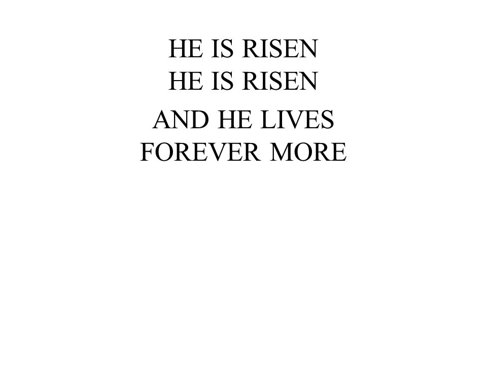 HE IS RISEN AND HE LIVES FOREVER MORE