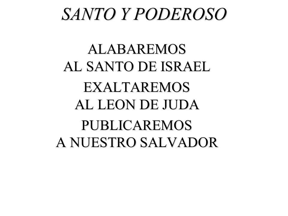 SANTO Y PODEROSO ALABAREMOS AL SANTO DE ISRAEL EXALTAREMOS AL LEON DE JUDA PUBLICAREMOS A NUESTRO SALVADOR