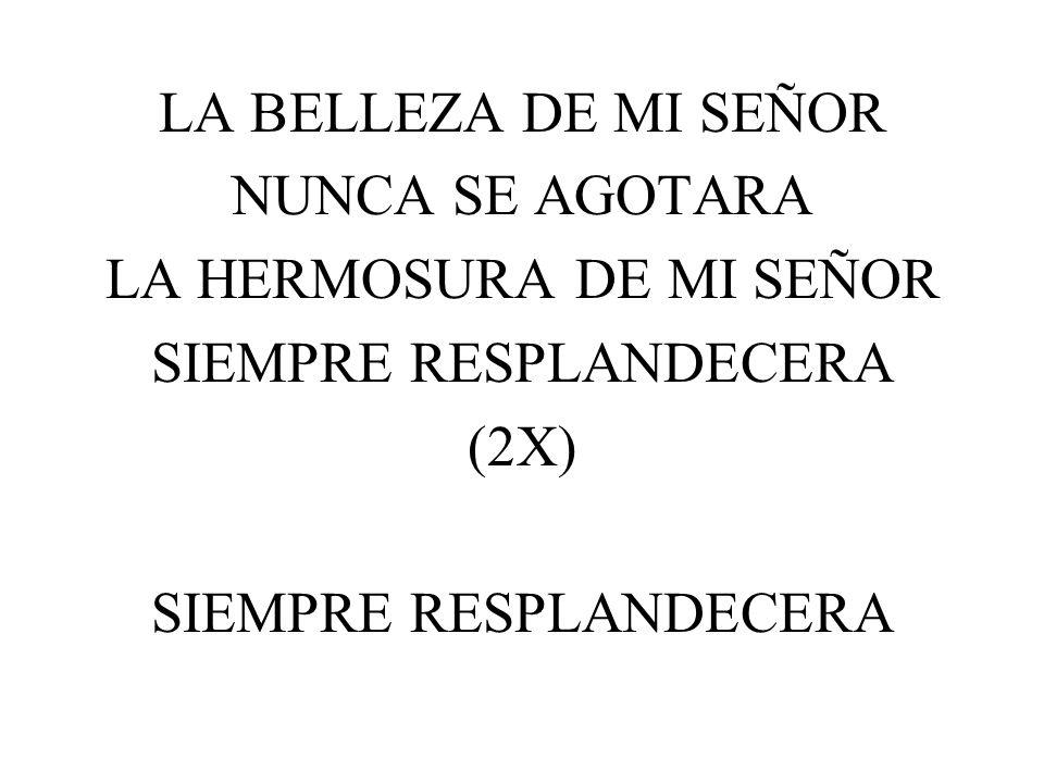 LA BELLEZA DE MI SEÑOR NUNCA SE AGOTARA LA HERMOSURA DE MI SEÑOR SIEMPRE RESPLANDECERA (2X) SIEMPRE RESPLANDECERA