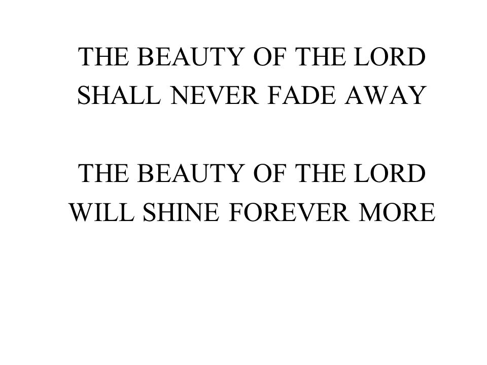 THE BEAUTY OF THE LORD SHALL NEVER FADE AWAY THE BEAUTY OF THE LORD WILL SHINE FOREVER MORE