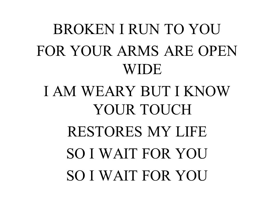 BROKEN I RUN TO YOU FOR YOUR ARMS ARE OPEN WIDE I AM WEARY BUT I KNOW YOUR TOUCH RESTORES MY LIFE SO I WAIT FOR YOU