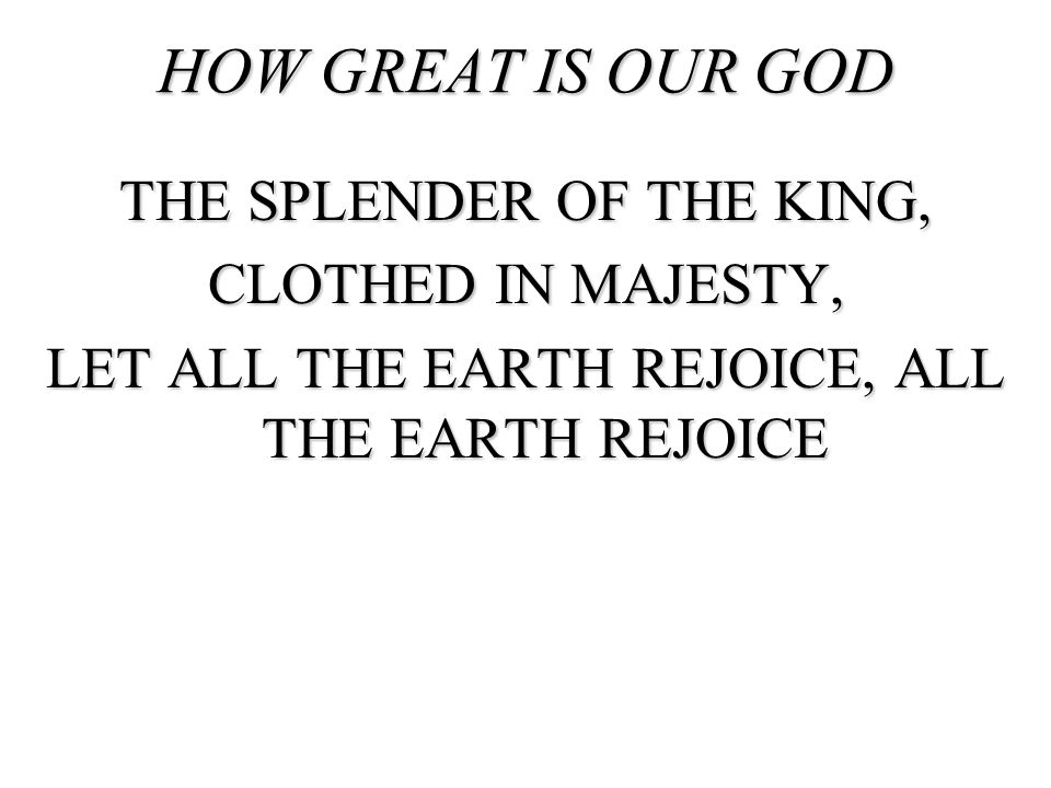HOW GREAT IS OUR GOD THE SPLENDER OF THE KING, CLOTHED IN MAJESTY, LET ALL THE EARTH REJOICE, ALL THE EARTH REJOICE