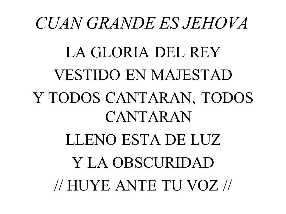 CUAN GRANDE ES JEHOVA LA GLORIA DEL REY VESTIDO EN MAJESTAD Y TODOS CANTARAN, TODOS CANTARAN LLENO ESTA DE LUZ Y LA OBSCURIDAD // HUYE ANTE TU VOZ //