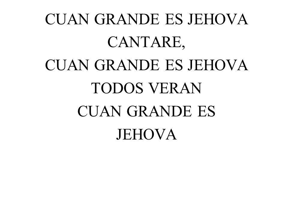 CUAN GRANDE ES JEHOVA CANTARE, CUAN GRANDE ES JEHOVA TODOS VERAN CUAN GRANDE ES JEHOVA