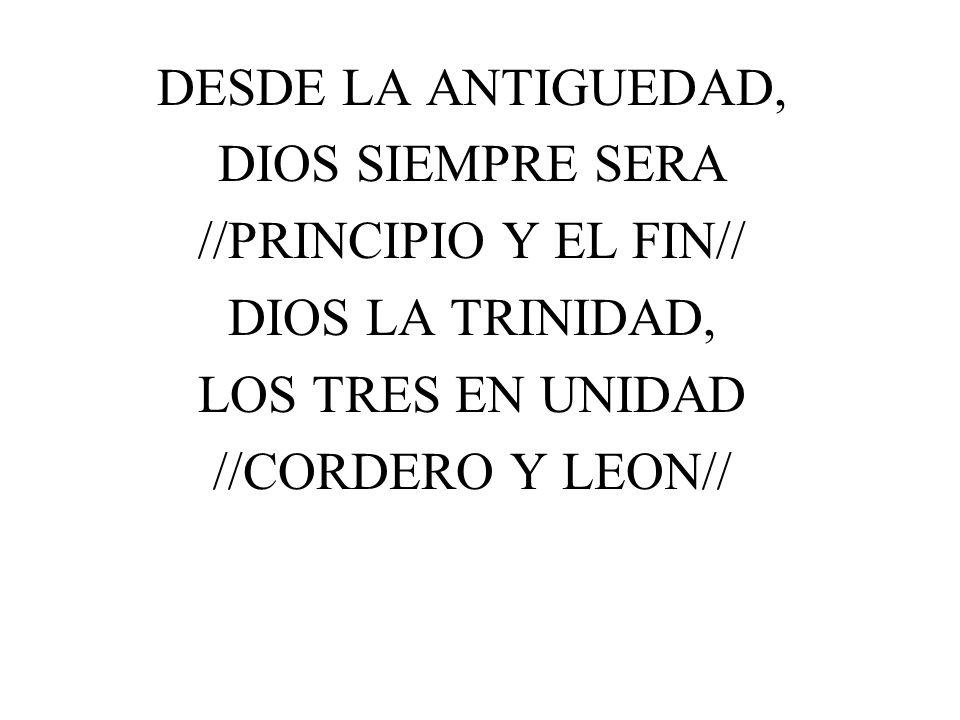 DESDE LA ANTIGUEDAD, DIOS SIEMPRE SERA //PRINCIPIO Y EL FIN// DIOS LA TRINIDAD, LOS TRES EN UNIDAD //CORDERO Y LEON//