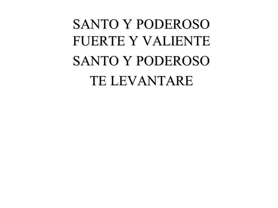 SANTO Y PODEROSO FUERTE Y VALIENTE SANTO Y PODEROSO TE LEVANTARE