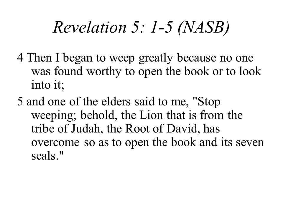 Revelation 5: 1-5 (NASB) 4 Then I began to weep greatly because no one was found worthy to open the book or to look into it; 5 and one of the elders said to me, Stop weeping; behold, the Lion that is from the tribe of Judah, the Root of David, has overcome so as to open the book and its seven seals.