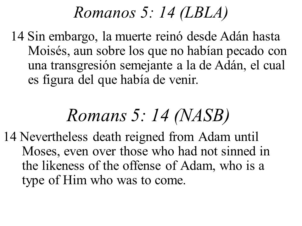 Romanos 5: 14 (LBLA) 14 Nevertheless death reigned from Adam until Moses, even over those who had not sinned in the likeness of the offense of Adam, who is a type of Him who was to come.
