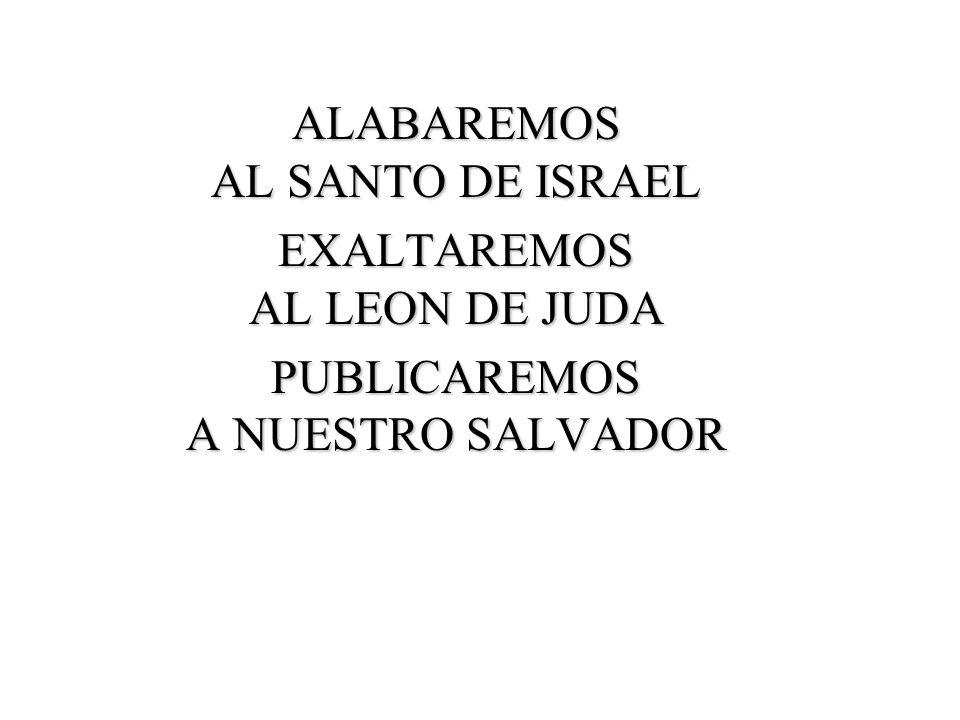 ALABAREMOS AL SANTO DE ISRAEL EXALTAREMOS AL LEON DE JUDA PUBLICAREMOS A NUESTRO SALVADOR