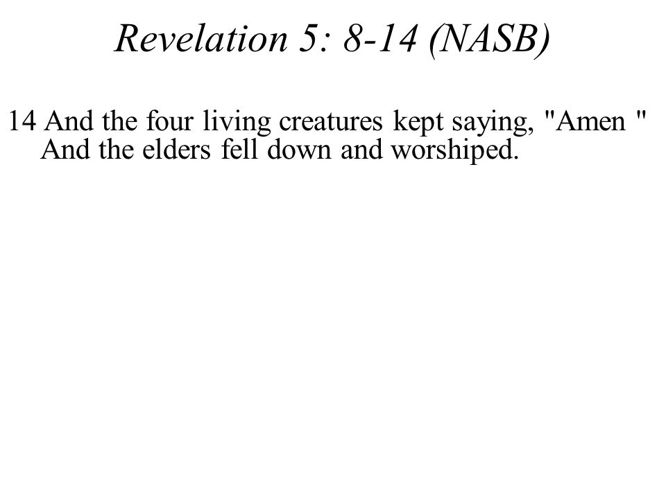 Revelation 5: 8-14 (NASB) 14 And the four living creatures kept saying, Amen And the elders fell down and worshiped.