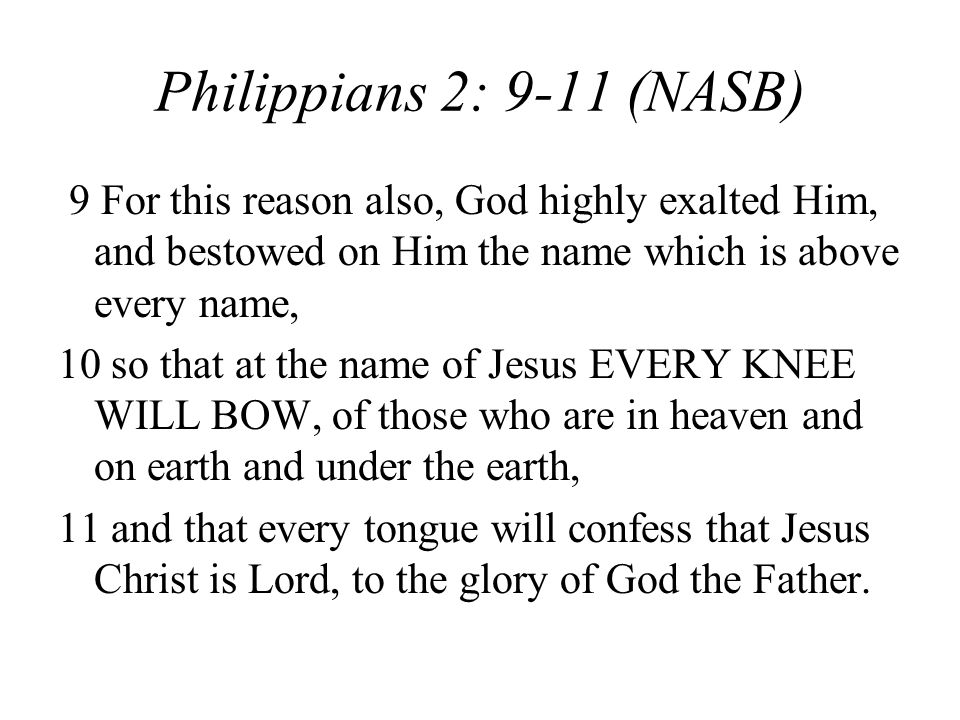 Philippians 2: 9-11 (NASB) 9 For this reason also, God highly exalted Him, and bestowed on Him the name which is above every name, 10 so that at the name of Jesus EVERY KNEE WILL BOW, of those who are in heaven and on earth and under the earth, 11 and that every tongue will confess that Jesus Christ is Lord, to the glory of God the Father.