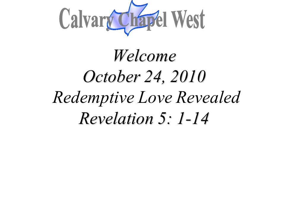 Welcome October 24, 2010 Revelation 5: 1-14 Welcome October 24, 2010 Redemptive Love Revealed Revelation 5: 1-14