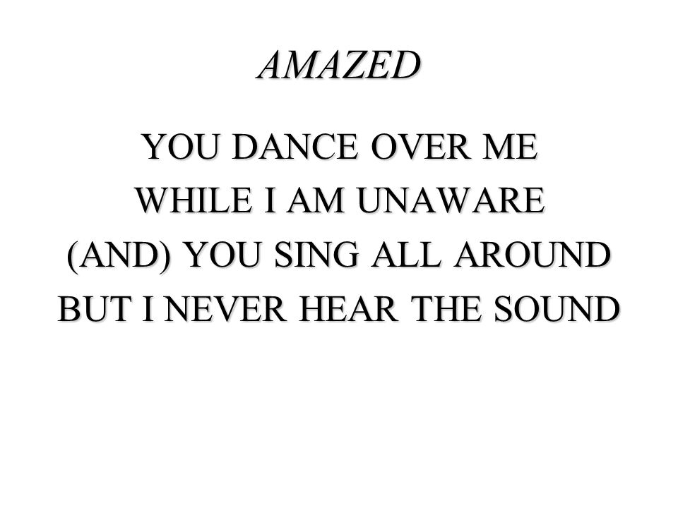 AMAZED YOU DANCE OVER ME WHILE I AM UNAWARE (AND) YOU SING ALL AROUND BUT I NEVER HEAR THE SOUND