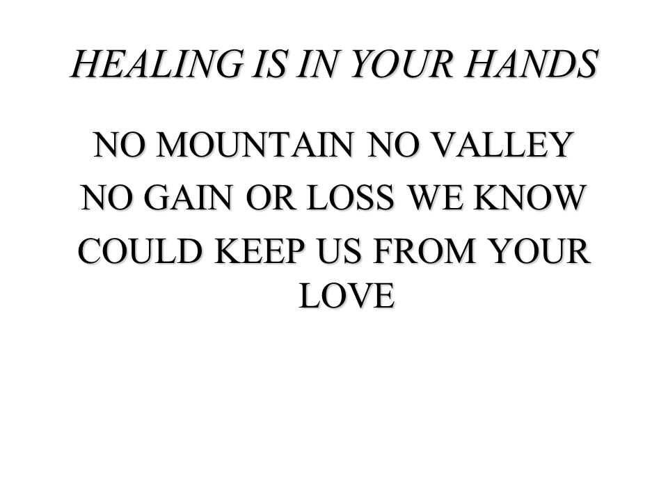 HEALING IS IN YOUR HANDS NO MOUNTAIN NO VALLEY NO GAIN OR LOSS WE KNOW COULD KEEP US FROM YOUR LOVE