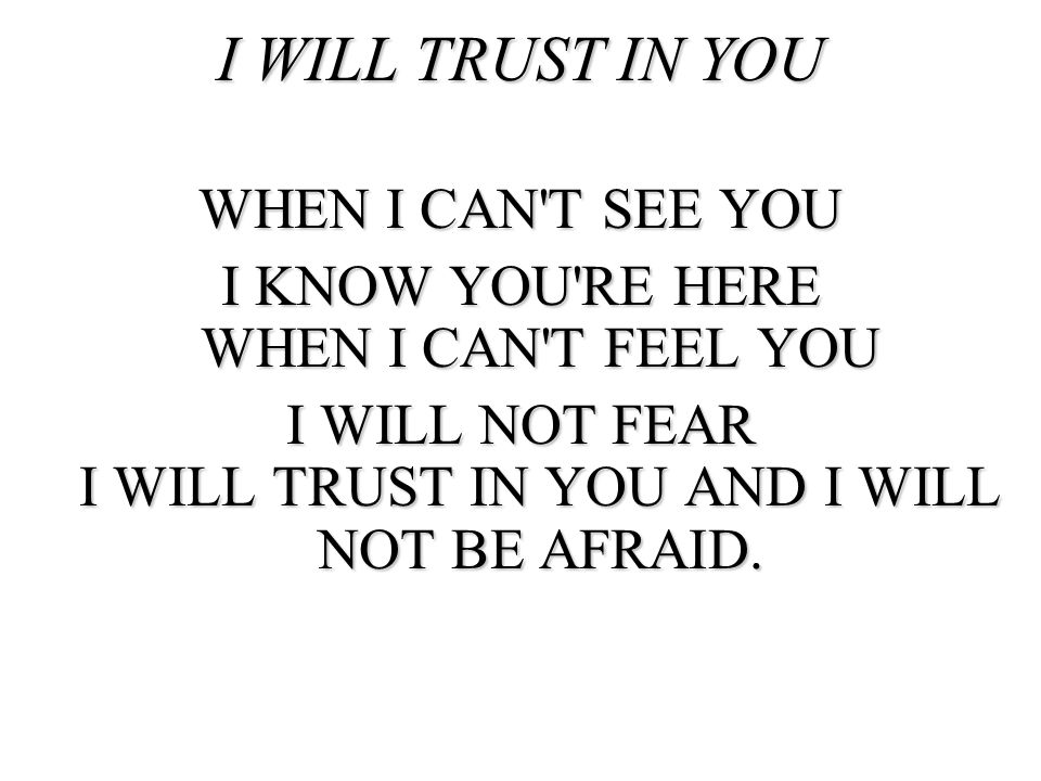 AND WHEN THE BATTLE IS CLOSE AT HAND I KNOW YOU RE WITH ME TO HELP ME STAND I WILL TRUST IN YOU AND I WILL NOT BE AFRAID.