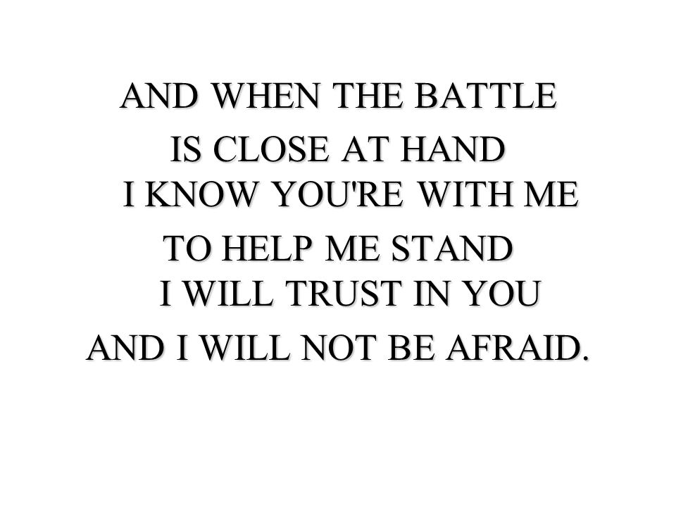 AND WHEN THE BATTLE IS CLOSE AT HAND I KNOW YOU'RE WITH ME TO HELP ME STAND I WILL TRUST IN YOU AND I WILL NOT BE AFRAID.