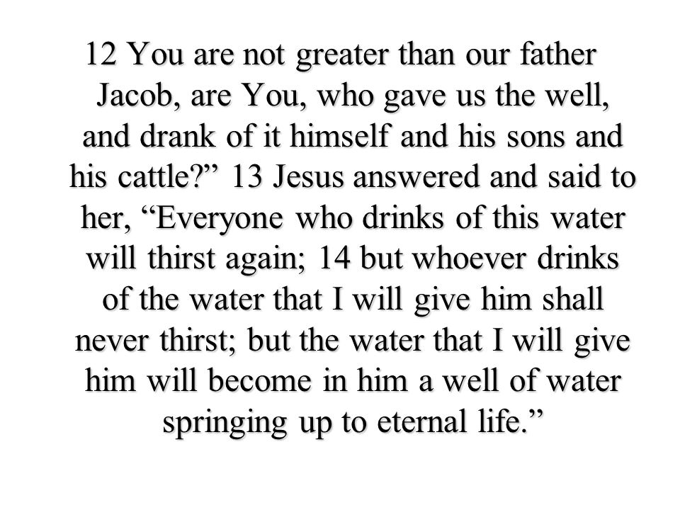 12 You are not greater than our father Jacob, are You, who gave us the well, and drank of it himself and his sons and his cattle? 13 Jesus answered an