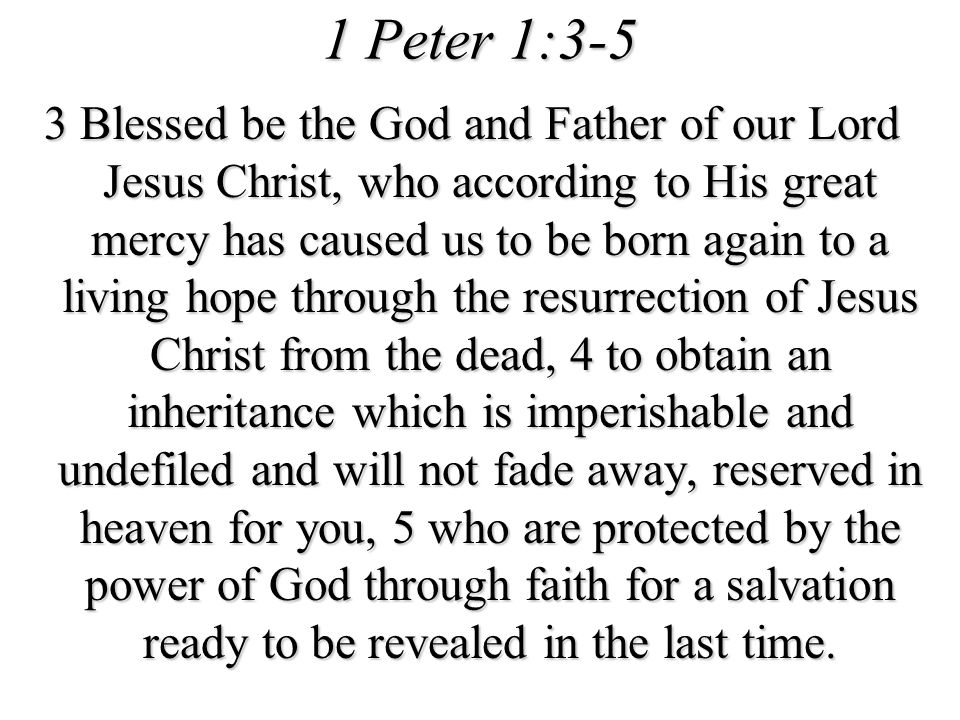 1 Peter 1:3-5 3 Blessed be the God and Father of our Lord Jesus Christ, who according to His great mercy has caused us to be born again to a living ho