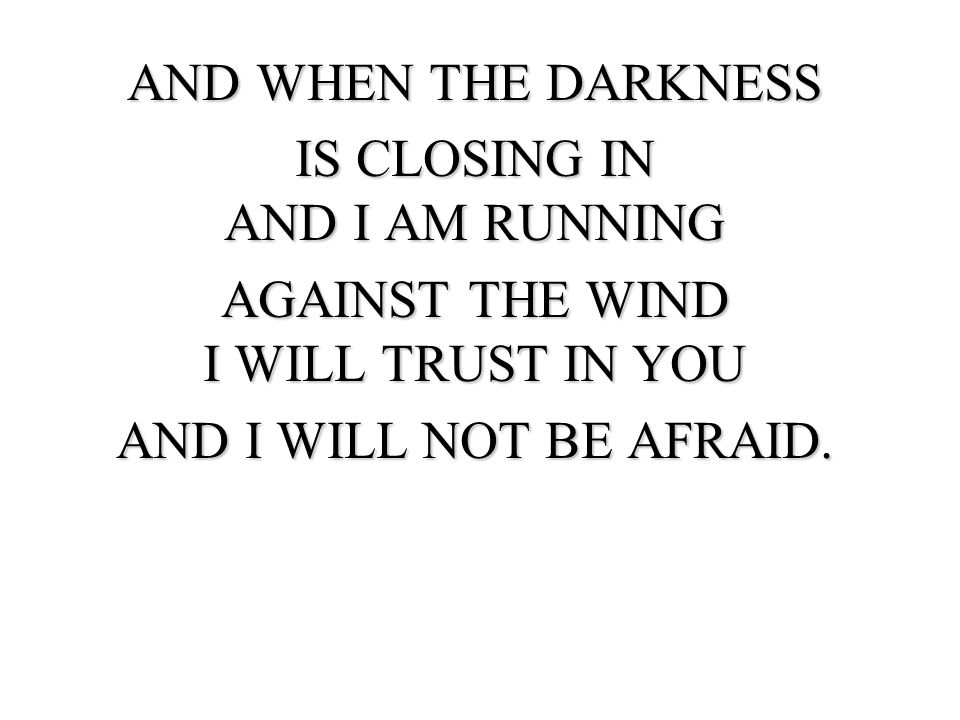 AND WHEN THE DARKNESS IS CLOSING IN AND I AM RUNNING AGAINST THE WIND I WILL TRUST IN YOU AND I WILL NOT BE AFRAID.