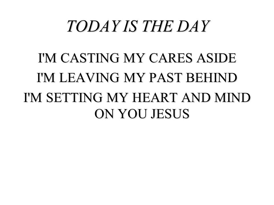 I'M CASTING MY CARES ASIDE I'M LEAVING MY PAST BEHIND I'M SETTING MY HEART AND MIND ON YOU JESUS TODAY IS THE DAY