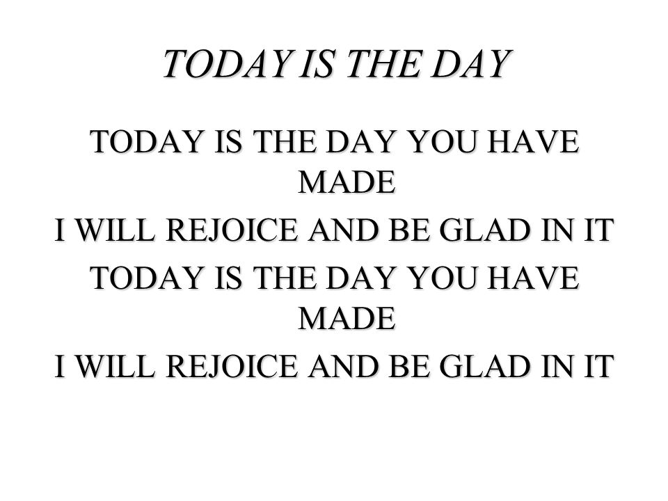 TODAY IS THE DAY YOU HAVE MADE I WILL REJOICE AND BE GLAD IN IT TODAY IS THE DAY YOU HAVE MADE I WILL REJOICE AND BE GLAD IN IT TODAY IS THE DAY
