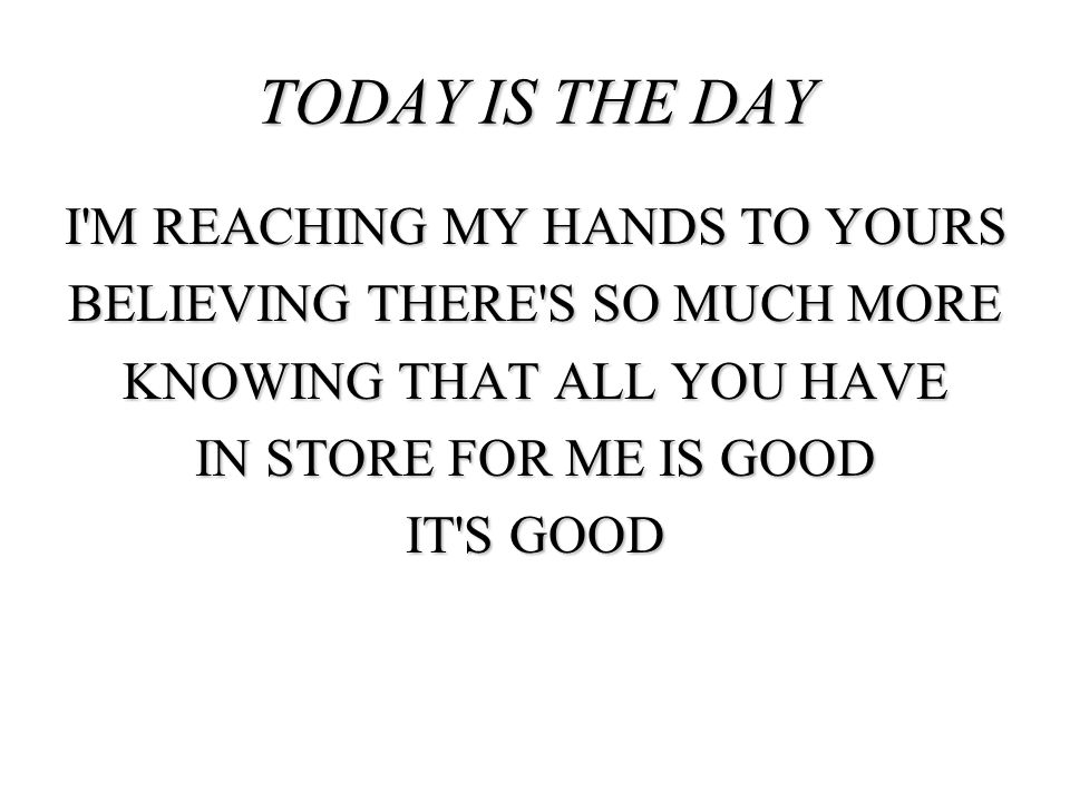 I'M REACHING MY HANDS TO YOURS BELIEVING THERE'S SO MUCH MORE KNOWING THAT ALL YOU HAVE IN STORE FOR ME IS GOOD IT'S GOOD TODAY IS THE DAY