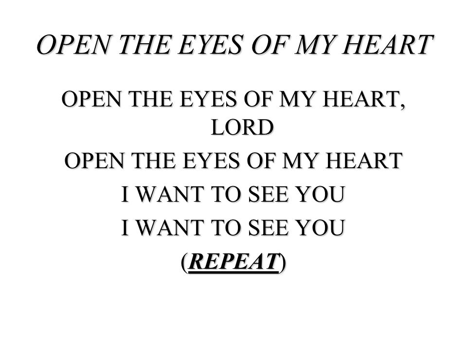 OPEN THE EYES OF MY HEART, LORD OPEN THE EYES OF MY HEART I WANT TO SEE YOU (REPEAT) OPEN THE EYES OF MY HEART