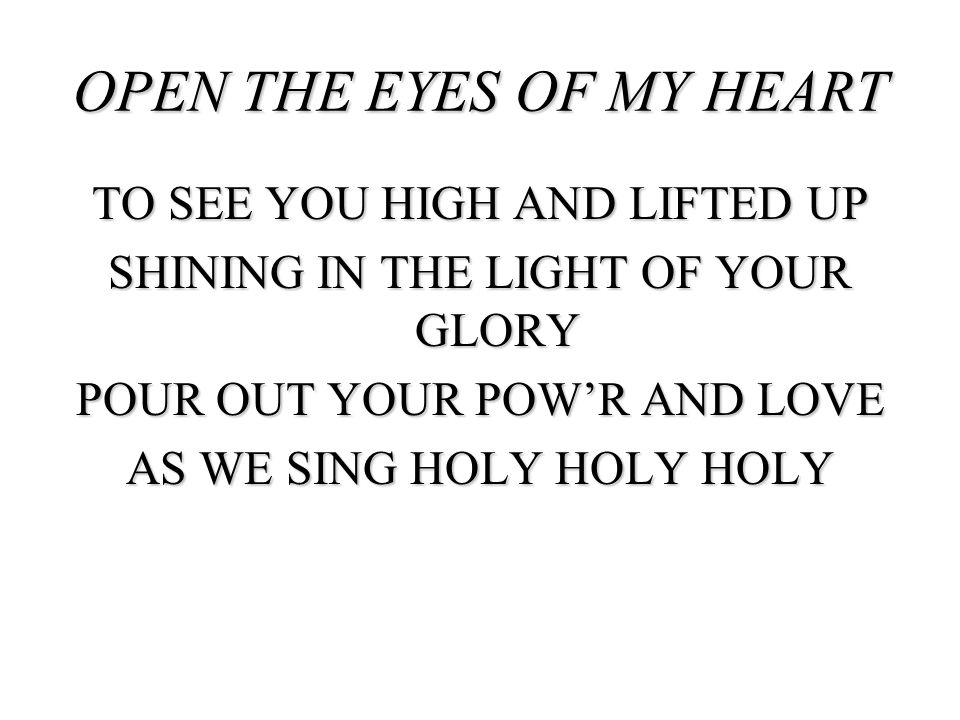 TO SEE YOU HIGH AND LIFTED UP SHINING IN THE LIGHT OF YOUR GLORY POUR OUT YOUR POWR AND LOVE AS WE SING HOLY HOLY HOLY OPEN THE EYES OF MY HEART