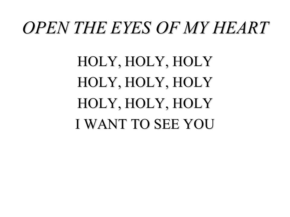 HOLY, HOLY, HOLY I WANT TO SEE YOU OPEN THE EYES OF MY HEART