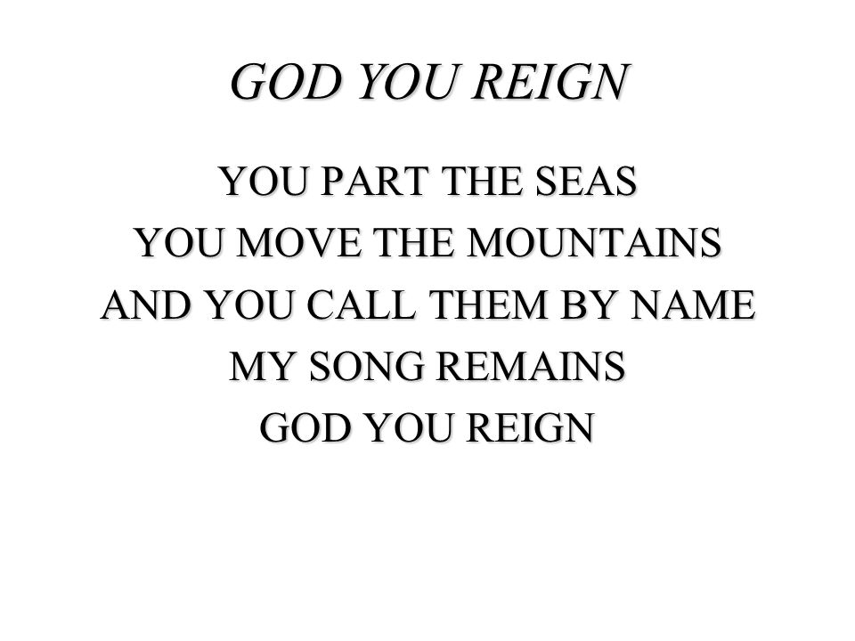 YOU PART THE SEAS YOU MOVE THE MOUNTAINS AND YOU CALL THEM BY NAME MY SONG REMAINS GOD YOU REIGN