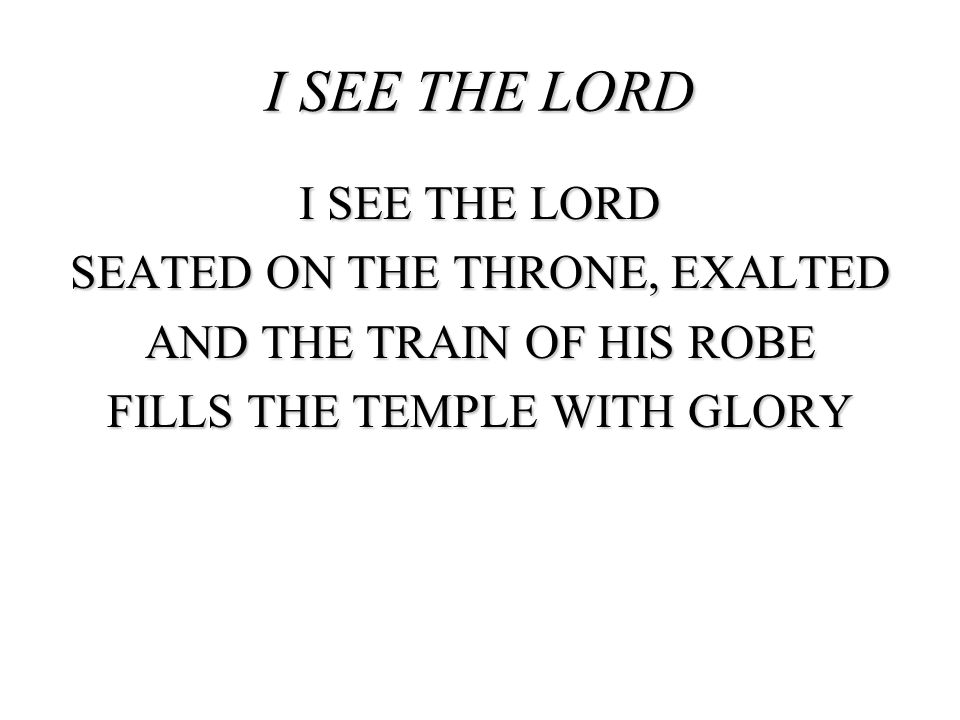 I SEE THE LORD SEATED ON THE THRONE, EXALTED AND THE TRAIN OF HIS ROBE FILLS THE TEMPLE WITH GLORY I SEE THE LORD
