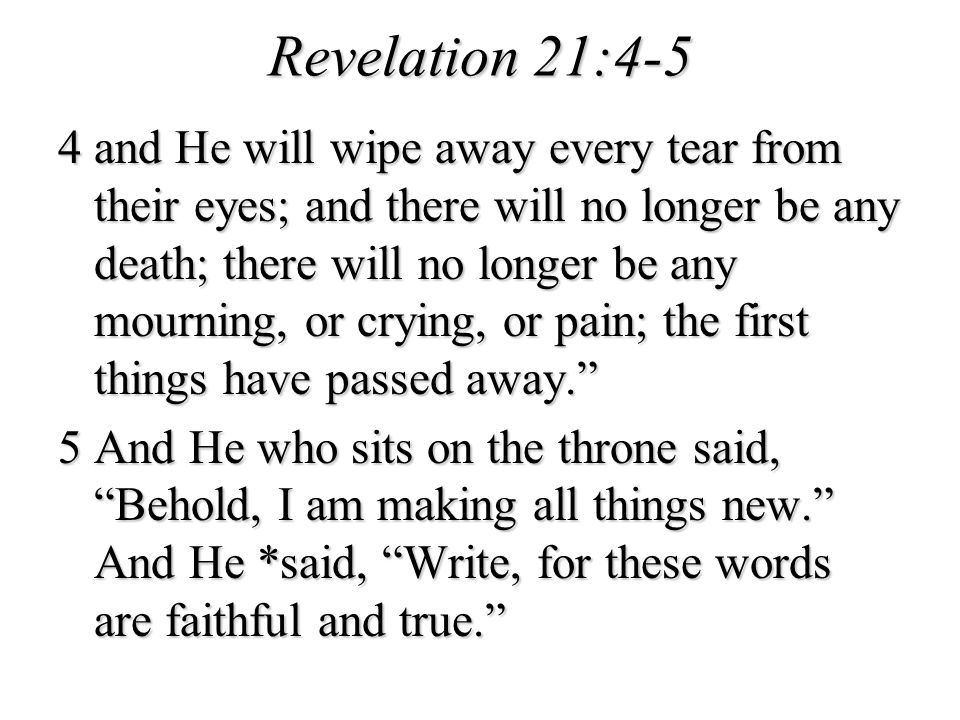 Revelation 21:4-5 4 and He will wipe away every tear from their eyes; and there will no longer be any death; there will no longer be any mourning, or