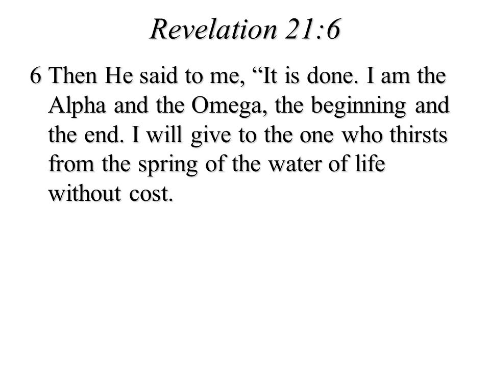 Revelation 21:6 6 Then He said to me, It is done. I am the Alpha and the Omega, the beginning and the end. I will give to the one who thirsts from the