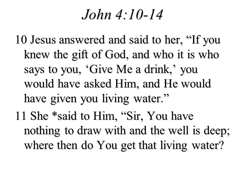 John 4:10-14 10 Jesus answered and said to her, If you knew the gift of God, and who it is who says to you, Give Me a drink, you would have asked Him,