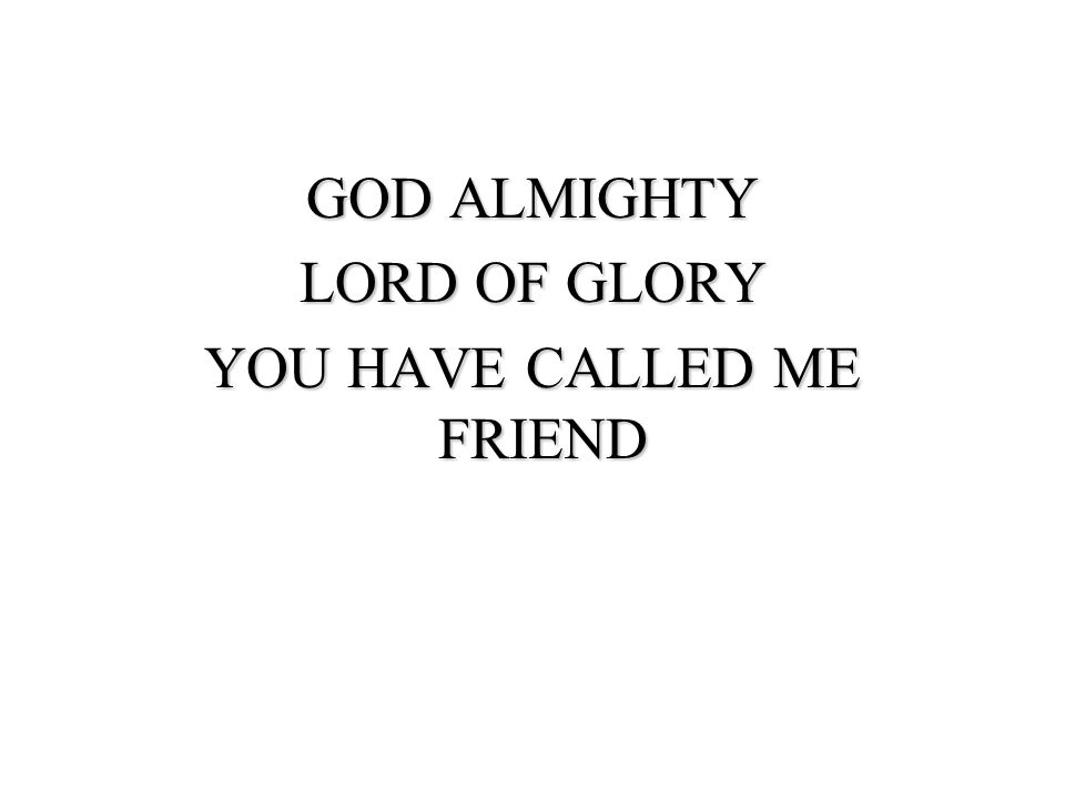 GOD ALMIGHTY LORD OF GLORY YOU HAVE CALLED ME FRIEND
