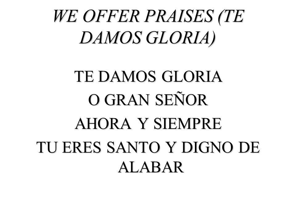 WE OFFER PRAISES (TE DAMOS GLORIA) TE DAMOS GLORIA O GRAN SEÑOR AHORA Y SIEMPRE TU ERES SANTO Y DIGNO DE ALABAR