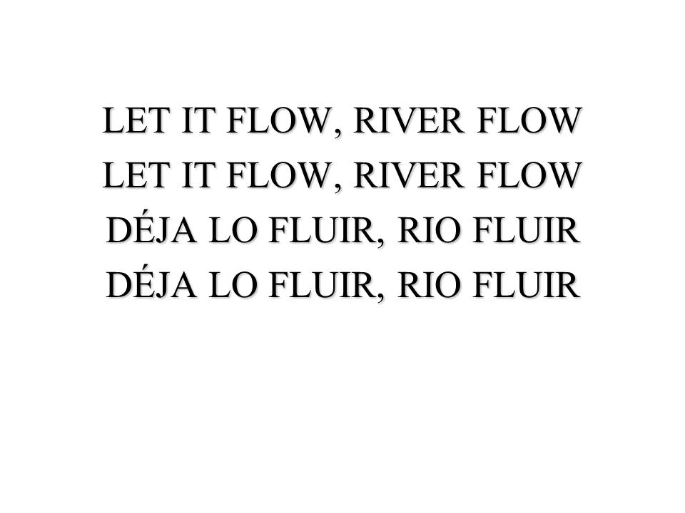 LET IT FLOW, RIVER FLOW DÉJA LO FLUIR, RIO FLUIR