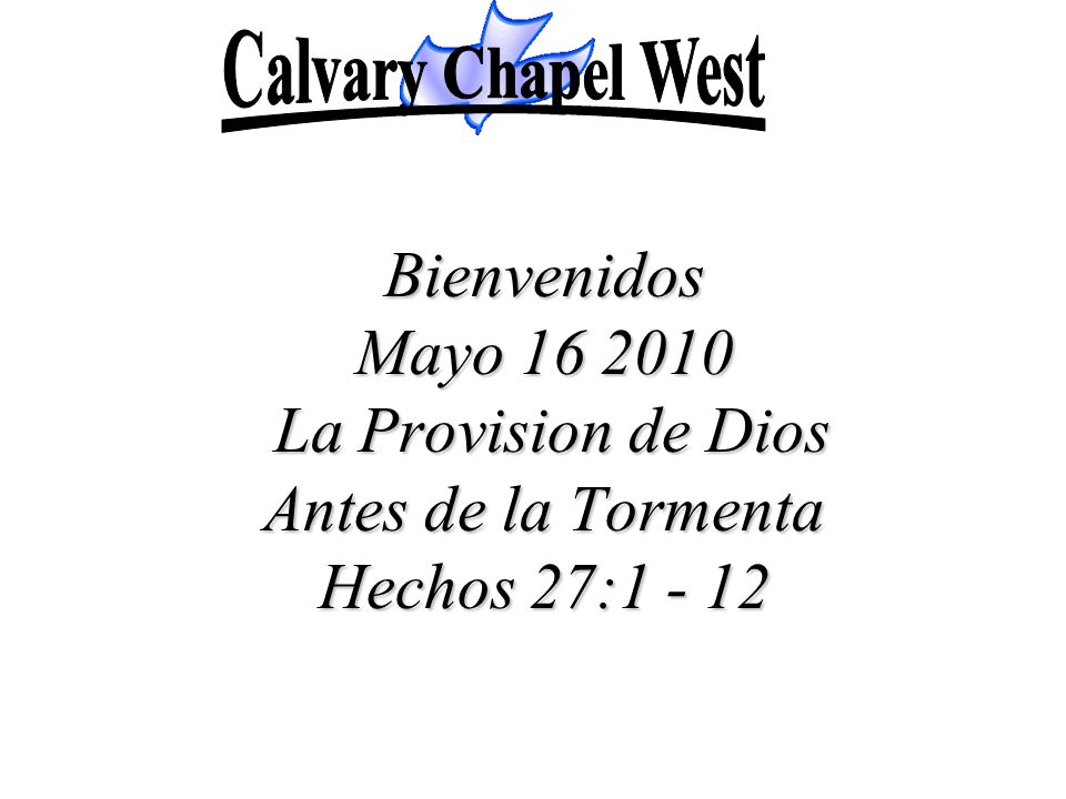 Bienvenidos Mayo 16 2010 La Provision de Dios Antes de la Tormenta Hechos 27:1 - 12