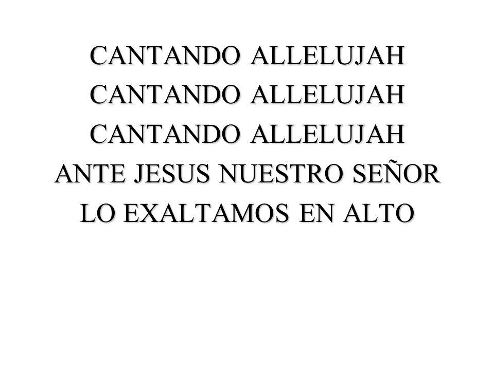 CANTANDO ALLELUJAH ANTE JESUS NUESTRO SEÑOR LO EXALTAMOS EN ALTO