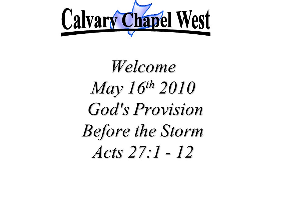 Welcome May 16 th 2010 God's Provision Before the Storm Acts 27:1 - 12
