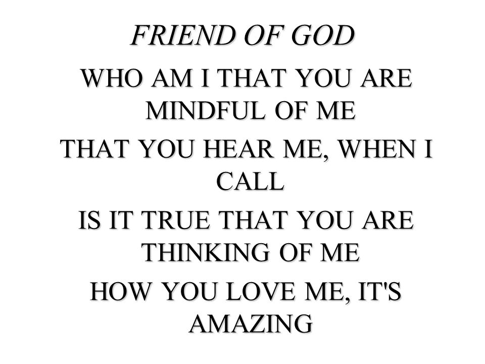 FRIEND OF GOD WHO AM I THAT YOU ARE MINDFUL OF ME THAT YOU HEAR ME, WHEN I CALL IS IT TRUE THAT YOU ARE THINKING OF ME HOW YOU LOVE ME, IT'S AMAZING