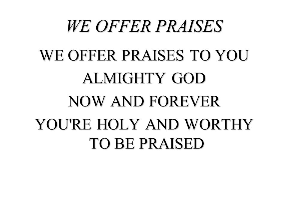WE OFFER PRAISES WE OFFER PRAISES TO YOU ALMIGHTY GOD NOW AND FOREVER YOU'RE HOLY AND WORTHY TO BE PRAISED