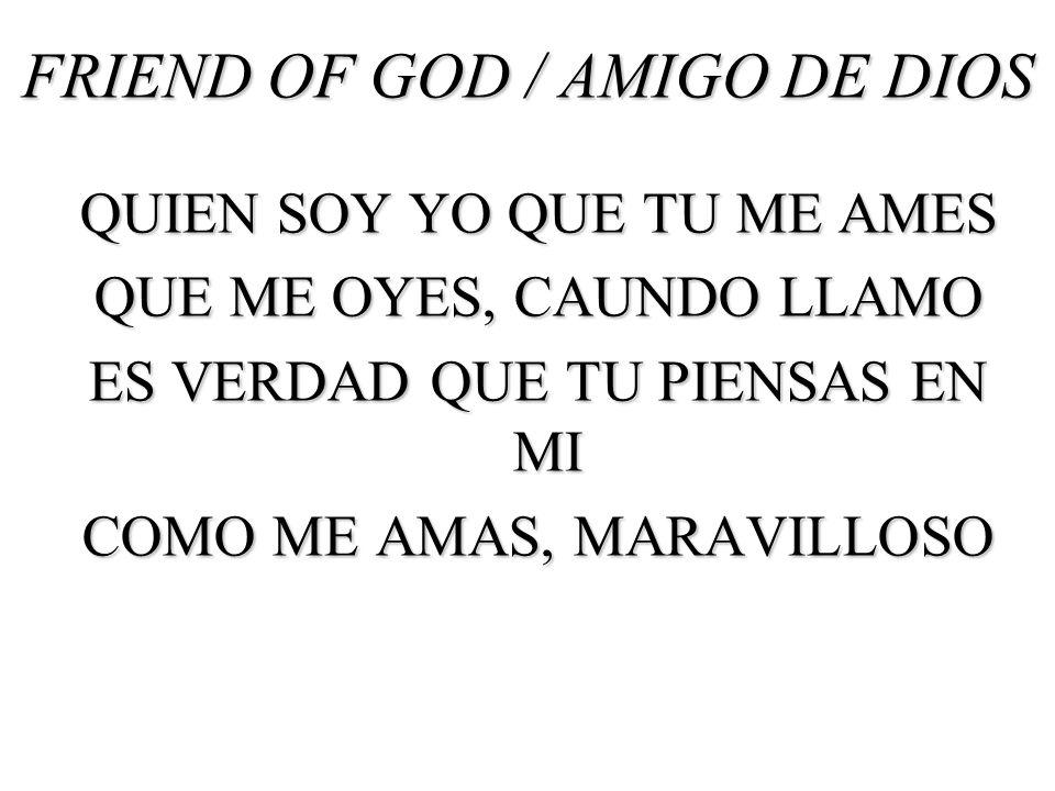 FRIEND OF GOD / AMIGO DE DIOS QUIEN SOY YO QUE TU ME AMES QUE ME OYES, CAUNDO LLAMO ES VERDAD QUE TU PIENSAS EN MI COMO ME AMAS, MARAVILLOSO