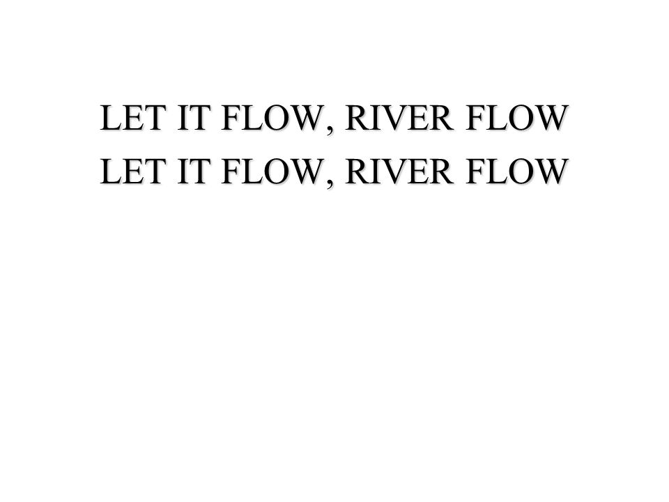 LET IT FLOW, RIVER FLOW