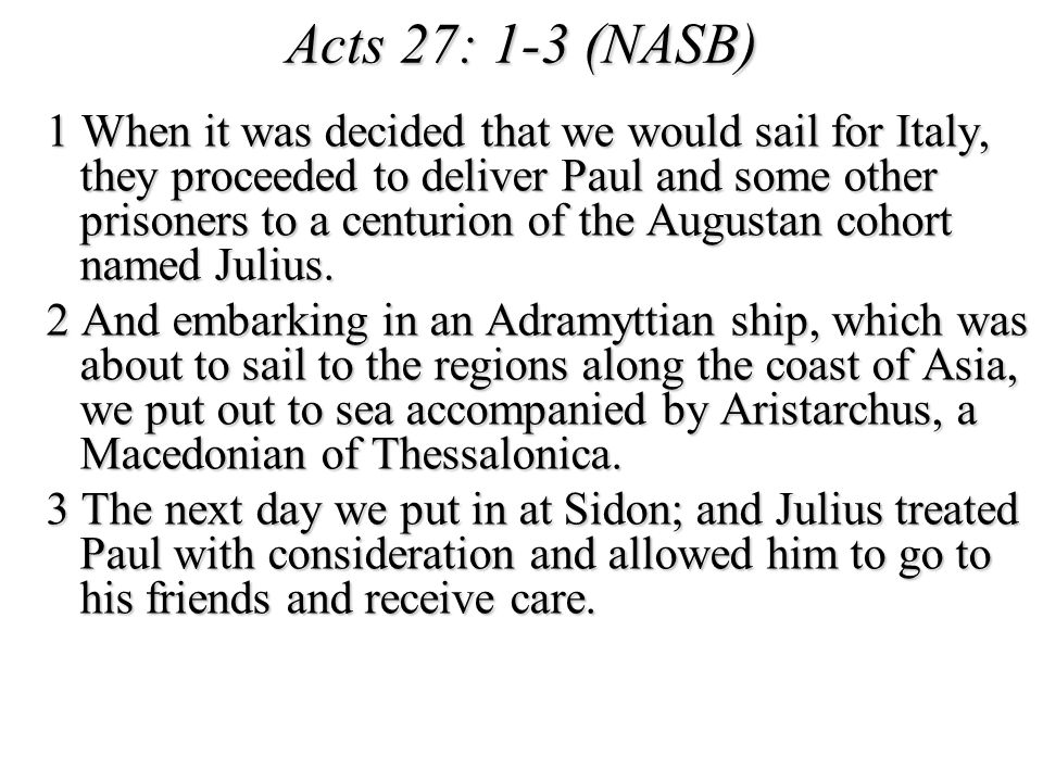 Acts 27: 1-3 (NASB) 1 When it was decided that we would sail for Italy, they proceeded to deliver Paul and some other prisoners to a centurion of the